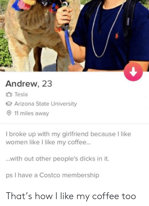 arizona state: Andrew, 23  Tesl  Arizona State University  11 miles away  I broke up with my girlfriend because I like  women like I like my coffee...  with out other people's dicks in it.  ps I have a Costco membership That's how I like my coffee too