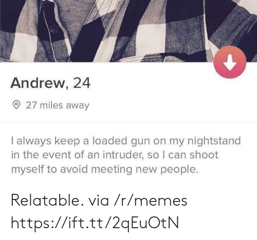 nightstand: Andrew, 24  27 miles away  I always keep a loaded gun on my nightstand  in the event of an intruder, so I can shoot  myself to avoid meeting new people. Relatable. via /r/memes https://ift.tt/2qEuOtN