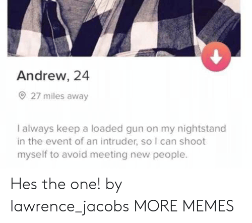 nightstand: Andrew, 24  27 miles away  I always keep a loaded gun on my nightstand  in the event of an intruder, so I can shoot  myself to avoid meeting new people. Hes the one! by lawrence_jacobs MORE MEMES