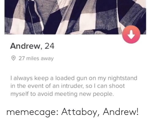 nightstand: Andrew, 24  27 miles away  I always keep a loaded gun on my nightstand  in the event of an intruder, so I can shoot  myself to avoid meeting new people memecage: Attaboy, Andrew!