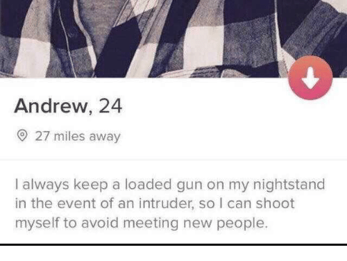 nightstand: Andrew, 24  O 27 miles away  I always keep a loaded gun on my nightstand  in the event of an intruder, so I can shoot  myself to avoid meeting new people.