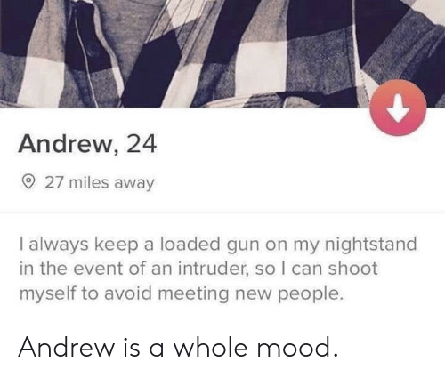 nightstand: Andrew, 24  O 27 miles away  I always keep a loaded gun on my nightstand  in the event of an intruder, so I can shoot  myself to avoid meeting new people. Andrew is a whole mood.