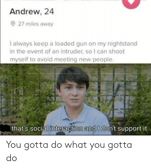 nightstand: Andrew, 24  O 27 miles away  I always keep a loaded gun on my nightstand  in the event of an intruder, so I can shoot  myself to avoid meeting new people.  that's social interaction and I don't support it You gotta do what you gotta do