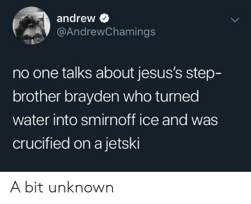 smirnoff: andrew  @AndrewChamings  no one talks about jesus's step-  brother brayden who turned  water into smirnoff ice and was  crucified on a jetski A bit unknown