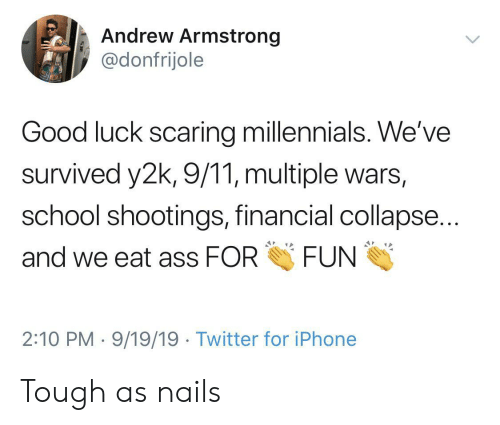 andrew: Andrew Armstrong  @donfrijole  Good luck scaring millennials. We've  survived y2k, 9/11, multiple wars,  school shootings, financial collapse...  FUN  and we eat ass FOR  2:10 PM 9/19/19 Twitter for iPhone Tough as nails