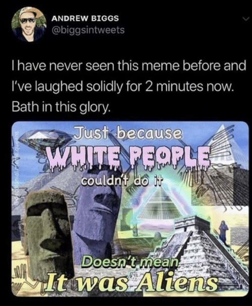 andrew: ANDREW BIGGS  @biggsintweets  Ihave never seen this meme before and  I've laughed solidly for 2 minutes now.  Bath in this glory.  Just because  WHITE PEOPLE  couldnt do it  Doesn't mean  Itwas Aliens  decalonial.mete.queens