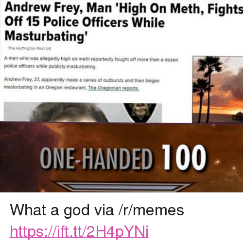 "Anaconda, God, and Memes: Andrew Frey, Man 'High On Meth, Fights  Off 15 Police Officers While  Masturbating  The Hutington Post UK  A man who was allegedly high on meth reportedly fought off more than a dozern  police officers while publicly masturbating.  Andrew Frey, 37, epparently made a series of outbursts and then began  masturbating in an Oregon restaurant, The Oregonian reports  ONE-HANDED 100 <p>What a god via /r/memes <a href=""https://ift.tt/2H4pYNi"">https://ift.tt/2H4pYNi</a></p>"