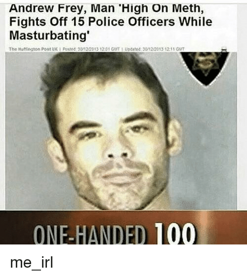 one-handed: Andrew Frey, Man 'High On Meth,  Fights Off 15 Police Officers While  Masturbating  The Mutfngton Post UK  F  3512/2013 1201 GUT 1 Updated 301 20013 12 11 GUT  ONE-HANDED 100 me_irl