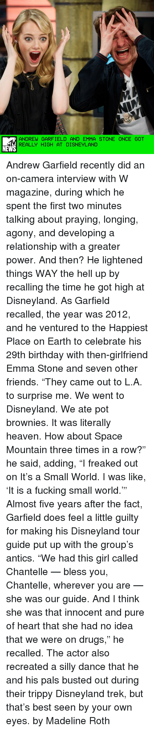 """Antic: ANDREW GARFIELD AND EMMA STONE ONCE GOT  REALLY HIGH AT DISNEYLAND  NEWS Andrew Garfield recently did an on-camera interview with W magazine, during which he spent the first two minutes talking about praying, longing, agony, and developing a relationship with a greater power. And then? He lightened things WAY the hell up by recalling the time he got high at Disneyland. As Garfield recalled, the year was 2012, and he ventured to the Happiest Place on Earth to celebrate his 29th birthday with then-girlfriend Emma Stone and seven other friends. """"They came out to L.A. to surprise me. We went to Disneyland. We ate pot brownies. It was literally heaven. How about Space Mountain three times in a row?"""" he said, adding, """"I freaked out on It's a Small World. I was like, 'It is a fucking small world.'"""" Almost five years after the fact, Garfield does feel a little guilty for making his Disneyland tour guide put up with the group's antics. """"We had this girl called Chantelle — bless you, Chantelle, wherever you are — she was our guide. And I think she was that innocent and pure of heart that she had no idea that we were on drugs,"""" he recalled. The actor also recreated a silly dance that he and his pals busted out during their trippy Disneyland trek, but that's best seen by your own eyes. by Madeline Roth"""