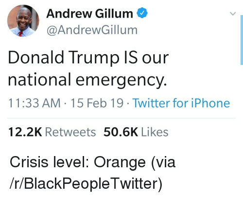 Blackpeopletwitter, Donald Trump, and Iphone: Andrew Gillum  @AndrewGillum  Donald Trump IS our  national emergency.  11:33 AM 15 Feb 19 Twitter for iPhone  12.2K Retweets 50.6K Likes Crisis level: Orange (via /r/BlackPeopleTwitter)