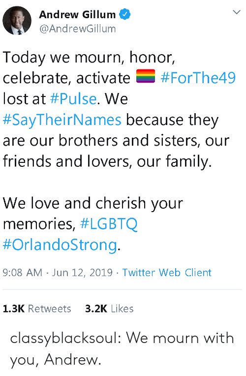 cherish: Andrew Gillum  @AndrewGillum  Today we mourn, honor,  celebrate, activate  V  #ForThe49  lost at #Pulse. We  #SayTheirNames because they  are our brothers and sisters, our  friends and lovers, our family.  We love and cherish your  memories, #LGBTQ  #OrlandoStrong.  9:08 AM Jun 12, 2019 Twitter Web Client  3.2K Likes  1.3K Retweets classyblacksoul:  We mourn with you, Andrew.