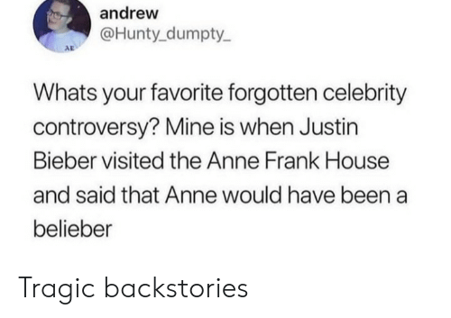 bieber: andrew  @Hunty dumpty  AD  Whats your favorite forgotten celebrity  controversy? Mine is when Justin  Bieber visited the Anne Frank House  and said that Anne would have been a  belieber Tragic backstories
