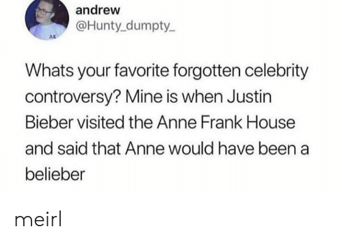 bieber: andrew  @Hunty dumpty  AD  Whats your favorite forgotten celebrity  controversy? Mine is when Justin  Bieber visited the Anne Frank House  and said that Anne would have been a  belieber meirl
