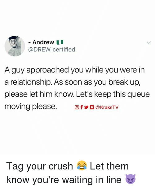 Drewing: - Andrew I  @DREW_certified  A guy approached you while you were in  a relationship. As soon as you break up,  please let him know. Let's keep this queue  moving please. 回fyO @KraksTV Tag your crush 😂 Let them know you're waiting in line 😈