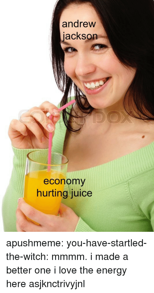 Andrew Jackson: andrew  jackson  economy  hurting juice apushmeme:  you-have-startled-the-witch: mmmm. i made a better one  i love the energy here asjknctrivyjnl