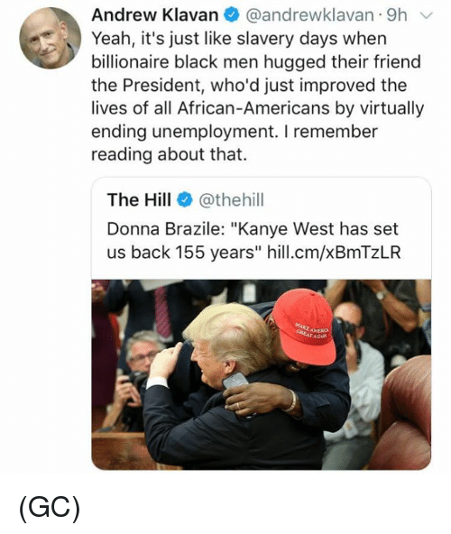 """virtually: Andrew Klavan @andrewklavan 9h  Yeah, it's just like slavery days when  billionaire black men hugged their friend  the President, who'd just improved the  lives of all African-Americans by virtually  ending unemployment. I remember  reading about that.  The Hill@thehill  Donna Brazile: """"Kanye West has set  us back 155 years"""" hill.cm/xBmTzLR (GC)"""