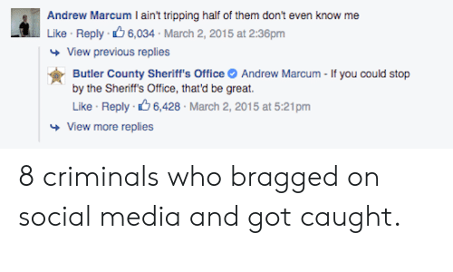 Social Media, Office, and Got: Andrew Marcum Iaain' t pping Flif o hem cdon'tv  Like Reply 6,034 March 2, 2015 at 2:36pm  View previous replies  Butler County Sheriff's Office Andrew Marcum - If you could stop  by the Sheriff's Office, that'd be great.  се  Like Reply 6,428 March 2, 2015 at 5:21pm  View more replies 8 criminals who bragged on social media and got caught.