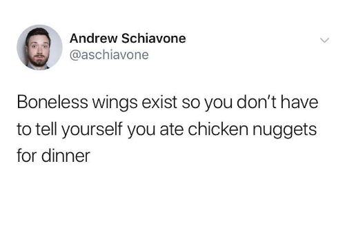 Wings: Andrew Schiavone  @aschiavone  Boneless wings exist so you don't have  to tell yourself you ate chicken nuggets  for dinner