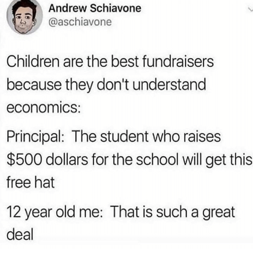 Principal: Andrew Schiavone  @aschiavone  Children are the best fundraisers  because they don't understand  economics:  Principal: The student who raises  $500 dollars for the school will get this  free hat  12 year old me: That is such a great  deal