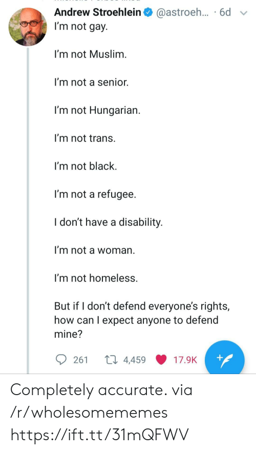 andrew: Andrew Stroehlein  @astroeh... .6d  I'm not gay.  I'm not Muslim.  I'm not a senior.  I'm not Hungarian.  I'm not trans.  I'm not black  I'm not a refugee.  I don't have a disability.  I'm not a woman  I'm not homeless.  But if I don't defend everyone's rights,  how can I expect anyone to defend  mine?  ti 4,459  +  261  17.9K Completely accurate. via /r/wholesomememes https://ift.tt/31mQFWV