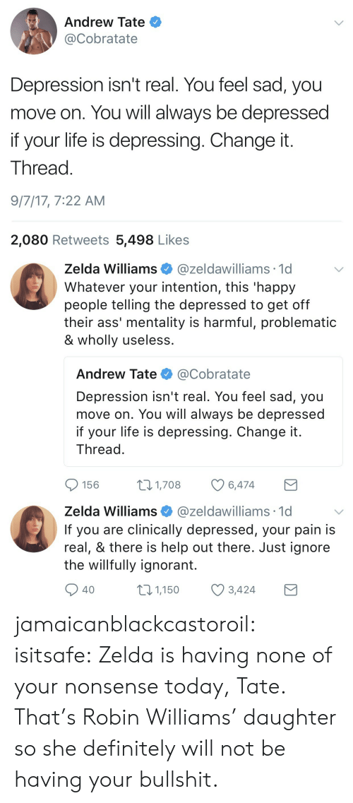 Nonee: Andrew Tate  @Cobratate  Depression isn't real. You feel sad, you  move on. You will always be depressed  if your life is depressing. Change it  Thread  9/7/17, 7:22 AM  2,080 Retweets 5,498 Likes   Zelda Williams@zeldawilliams 1d  Whatever your intention, this 'happy  people telling the depressed to get off  their ass' mentality is harmful, problematic  & wholly useless  Andrew Tate @Cobratate  Depression isn't real. You feel sad, you  move on. You will always be depressed  if your life is depressing. Change it  Thread  156  1,708  6,474   Zelda Williams @zeldawilliams 1c  If you are clinically depressed, your pain is  real, & there is help out there. Just ignore  the willfully ignorant.  40  01,150 3,424 jamaicanblackcastoroil: isitsafe:  Zelda is having none of your nonsense today, Tate.  That's Robin Williams' daughter so she definitely will not be having your bullshit.