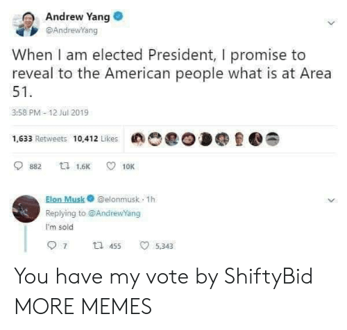 Dank, Memes, and Target: Andrew Yang  @AndrewYang  When I am elected President, I promise to  reveal to the American people what is at Area  51  3:58 PM-12 Jul 2019  1,633 Retweets 10,412 Likes  ta 1.6K  882  10K  Elon Musk@elonmusk 1h  Replying to @AndrewYang  I'm sold  7  t 455  5,343 You have my vote by ShiftyBid MORE MEMES