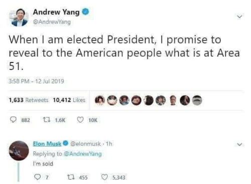 andrew: Andrew Yang  @AndrewYang  When I am elected President, I promise to  reveal to the American people what is at Area  51  3:58 PM- 12 Jul 2019  1,633 Retweets 10412 Likes  ti 1.6K  10K  882  Elon Musk@elonmusk 1h  Replying to@AndrewYang  I'm sold  7  t 455  5.343