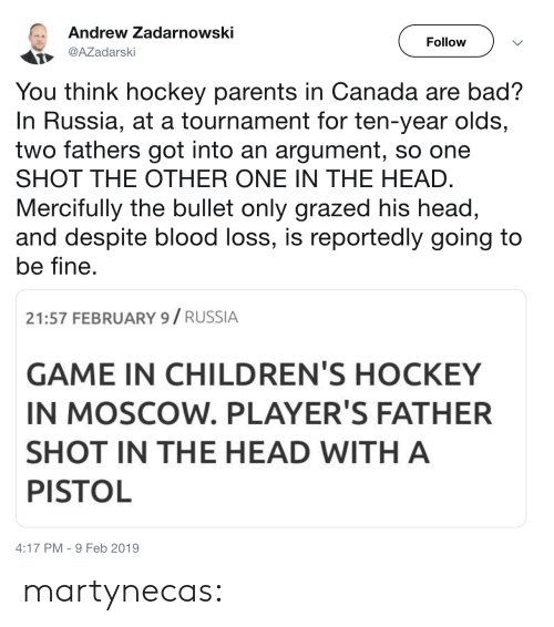 Bad, Head, and Hockey: Andrew Zadarnowski  Follow  AZadarski  You think hockey parents in Canada are bad?  In Russia, at a tournament for ten-year olds,  two fathers got into an argument, so one  SHOT THE OTHER ONE IN THE HEAD  Mercifully the bullet only grazed his head,  and despite blood loss, is reportedly going to  be fine  21:57 FEBRUARY 9/ RUSSIA  GAME IN CHILDREN'S HOCKEY  IN MOSCOW. PLAYER'S FATHER  SHOT IN THE HEAD WITH A  PISTOL  4:17 PM-9 Feb 2019 martynecas: