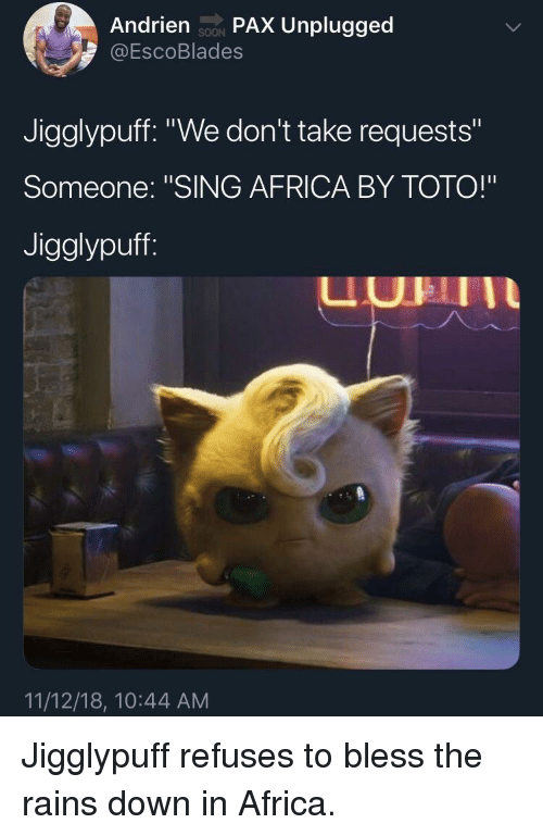 """toto: Andrien soN PAX Unplugged  @EscoBlades  SOON  Jigglypuff. """"We don't take requests""""  Someone: """"SING AFRICA BY TOTO!""""  Jigglypuff  UHII  11/12/18, 10:44 AM Jigglypuff refuses to bless the rains down in Africa."""
