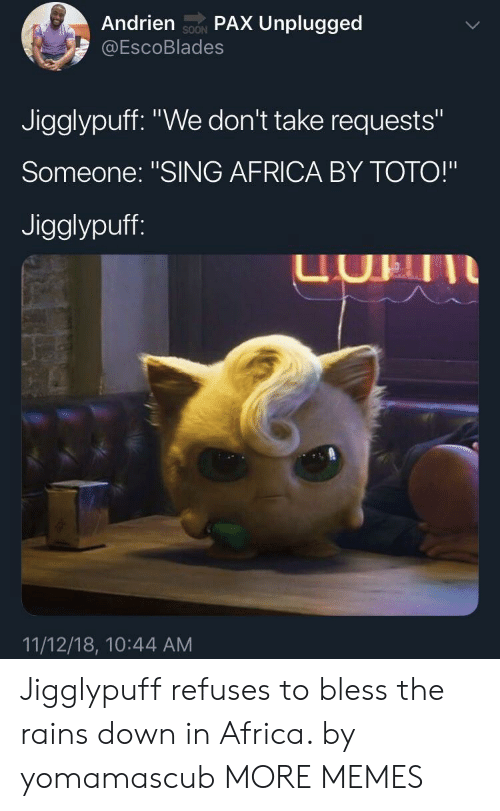 """toto: Andrien soN PAX Unplugged  @EscoBlades  SOON  Jigglypuff. """"We don't take requests""""  Someone: """"SING AFRICA BY TOTO!""""  Jigglypuff  UHII  11/12/18, 10:44 AM Jigglypuff refuses to bless the rains down in Africa. by yomamascub MORE MEMES"""