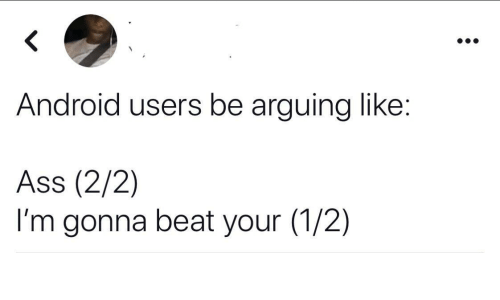 2 2: Android users be arguing like:  Ass (2/2)  I'm gonna beat your (1/2)