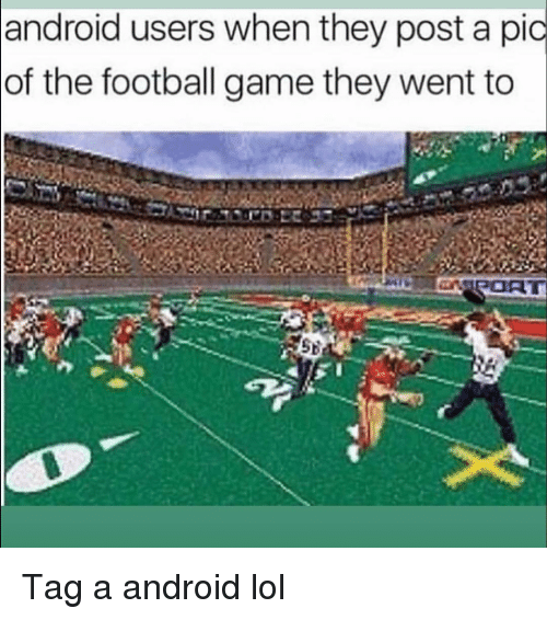 Android, Football, and Funny: android users when they post a pic  of the football game they went to Tag a android lol
