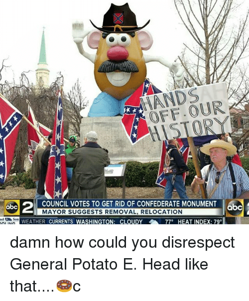 """Abc, Head, and Memes: ANDS  OFF.OUR  COUNCIL VOTES TO GET RID OF CONFEDERATE MONUMENT  MAYOR SUGGESTS REMOVAL, RELOCATION  abc  abc  WEATHER CURRENTS WASHINGTON: CLOUDY  77""""  HEAT INDEX: 79 damn how could you disrespect General Potato E. Head like that....🍩c"""