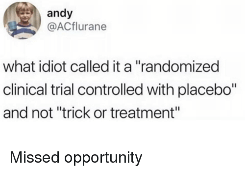 """Clinical: andy  @ACflurane  what idiot called it a """"randomized  clinical trial controlled with placebo""""  and not """"trick or treatment"""" Missed opportunity"""