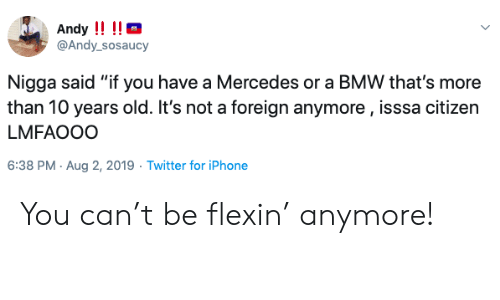 """Lmfaooo: Andy !!!!  @Andy_sosaucy  Nigga said """"if you have a Mercedes or a BMW that's more  than 10 years old. It's not a foreign anymore, isssa citizen  LMFAOOO  6:38 PM Aug 2, 2019 Twitter for iPhone You can't be flexin' anymore!"""