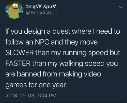 Video Games, Games, and Quest: Andy Astruc  @AndyAstruc  If you design a quest where I need to  follow an NPC and they move  SLOWER than my running speed but  FASTER than my walking speed you  are banned from making video  games for one year.  2018-09-03, 7:04 PM