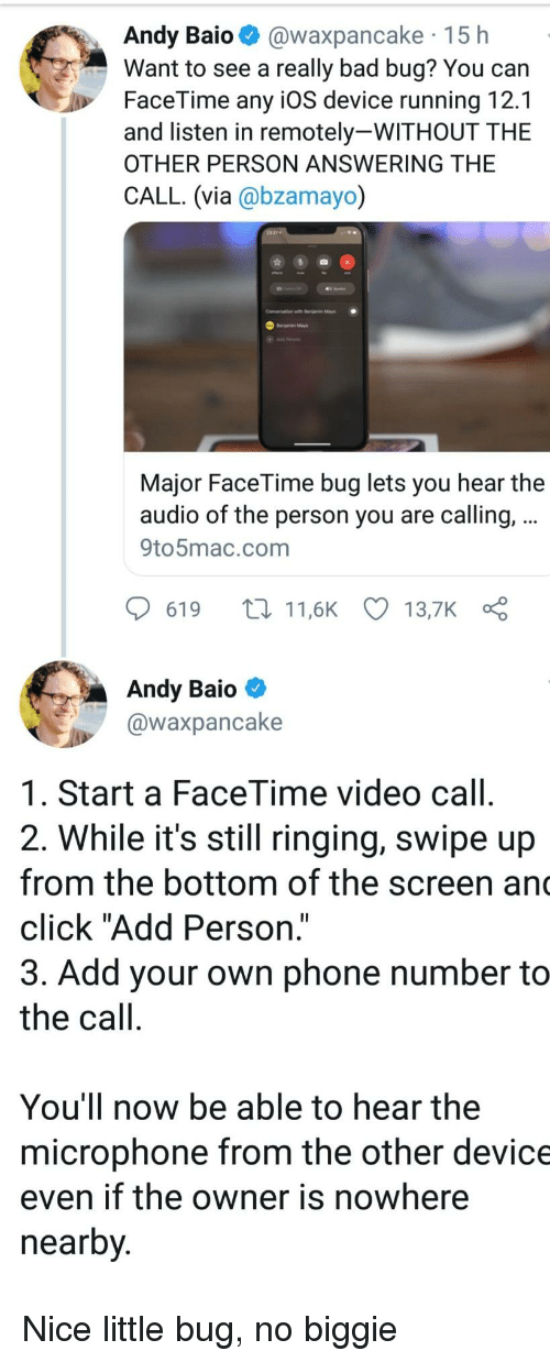 """Bad, Click, and Facetime: Andy Baio @waxpancake 15 h  Want to see a really bad bug? You can  FaceTime any iOS device running 12.1  and listen in remotely-WITHOUT THE  OTHER PERSON ANSWERING THE  CALL. (via @bzamayo)  Conversation with r  Major FaceTime bug lets you hear the  audio of the person you are calling,  9to5mac.com  619 t11,6K 13,7K  Andy Baio  @waxpancake  1. Start a FaceTime video call  2. While it's still ringing, swipe up  from the bottom of the screen an  click """"Add Person.""""  3. Add your own phone number to  the call  You'll now be able to hear the  microphone from the other device  even if the owner is nowhere  nearby Nice little bug, no biggie"""