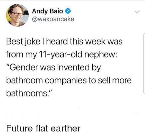 "Flat Earther: Andy Baio  @waxpancake  Best joke l heard this week was  from my 11-year-old nephew:  ""Gender was invented by  bathroom companies to sell more  bathrooms."" Future flat earther"