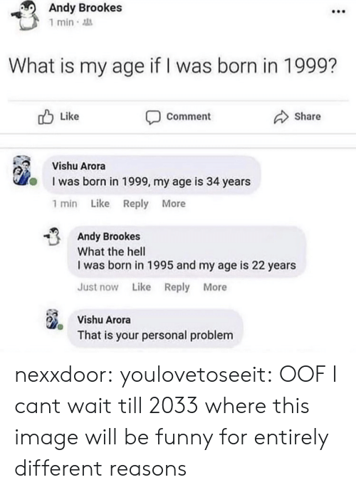 Funny, Tumblr, and Blog: Andy Brookes  1 min  What is my age if I was born in 1999?  Like  Share  Comment  Vishu Arora  I was born in 1999, my age is 34 years  1 min Like Reply More  Andy Brookes  What the hell  I was born in 1995 and my age is 22 years  Just now Like Reply More  Vishu Arora  That is your personal problem nexxdoor: youlovetoseeit: OOF  I cant wait till 2033 where this image will be funny for entirely different reasons