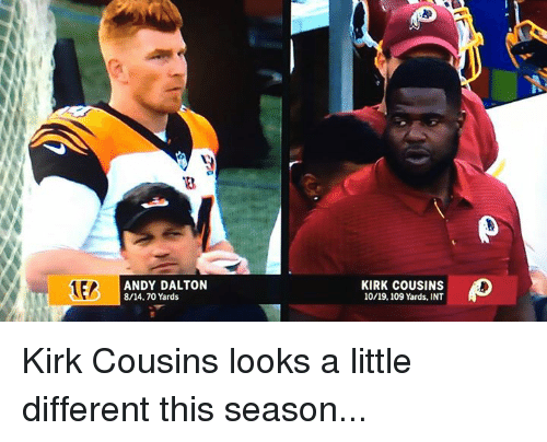Inting: ANDY DALTON  8/14.70 Yards  KIRK COUSINS  10/19,109 Yards, INT Kirk Cousins looks a little different this season...