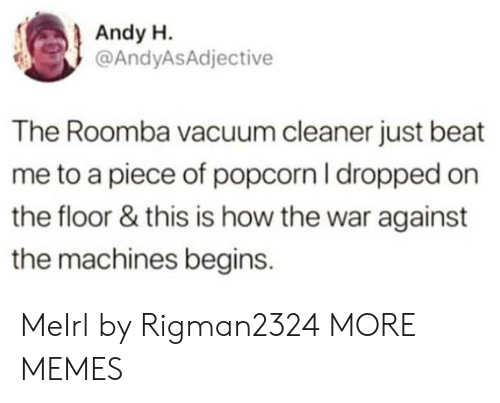 beat me: Andy H.  @AndyASAdjective  The Roomba vacuum cleaner just beat  me to a piece of popcorn I dropped on  the floor & this is how the war against  the machines begins. MeIrl by Rigman2324 MORE MEMES