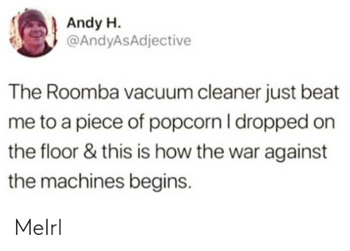 beat me: Andy H.  @AndyASAdjective  The Roomba vacuum cleaner just beat  me to a piece of popcorn I dropped on  the floor & this is how the war against  the machines begins. MeIrl