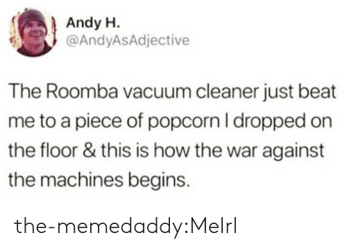 beat me: Andy H.  @AndyASAdjective  The Roomba vacuum cleaner just beat  me to a piece of popcorn I dropped on  the floor & this is how the war against  the machines begins. the-memedaddy:MeIrl