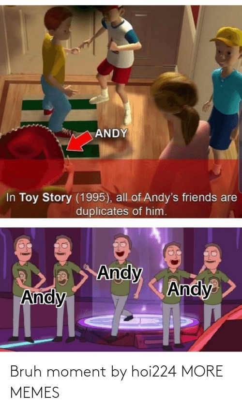 bruh: ANDY  In Toy Story (1995), all of Andy's friends are  duplicates of him.  Andy  Andy  Andy Bruh moment by hoi224 MORE MEMES
