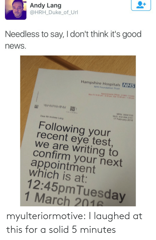 url: Andy Lang  @HRH_Duke_of_Url  Needless to say, I don't think it's good  news  Hampshire Hospitals NHS  NHS Foundation Trust  Aepointments Officer 01062 111000  Mon F n 00 am  00 pm.Sat 10.00 am  MRN 30041035  NHS 432 994 2161  17 February 2016  Dear Mr Andrew Lang  Following your  recent eye test  we are writing to  confirm your next  appointment  which is at:  12:45pmTuesday  1 March 2016 myulteriormotive: I laughed at this for a solid 5 minutes