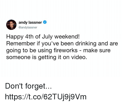 Drinking, Funny, and 4th of July: andy lassner  @andylassner  Happy 4th of July weekend!  Remember if you've been drinking and are  going to be using fireworks - make sure  someone is getting it on video. Don't forget... https://t.co/62TUj9j9Vm