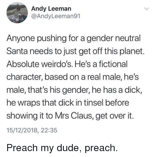 weirdos: Andy Leeman  @AndyLeeman91  Anyone pushing for a gender neutral  Santa needs to just get off this planet  Absolute weirdo's. He's a fictional  character, based on a real male, he's  male, that's his gender, he has a dick,  he wraps that dick in tinsel before  showing it to Mrs Claus, get over it  15/12/2018, 22:35 Preach my dude, preach.