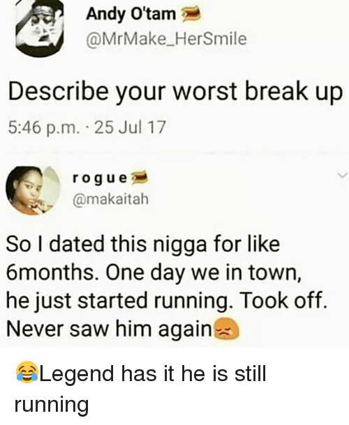 Memes, Saw, and Break: Andy O'tam  @MrMake_HerSmile  Describe your worst break up  5:46 p.m. 25 Jul 17  rogue  @makaitah  So I dated this nigga for like  6months. One day we in town,  he just started running. Took off.  Never saw him again 😂Legend has it he is still running