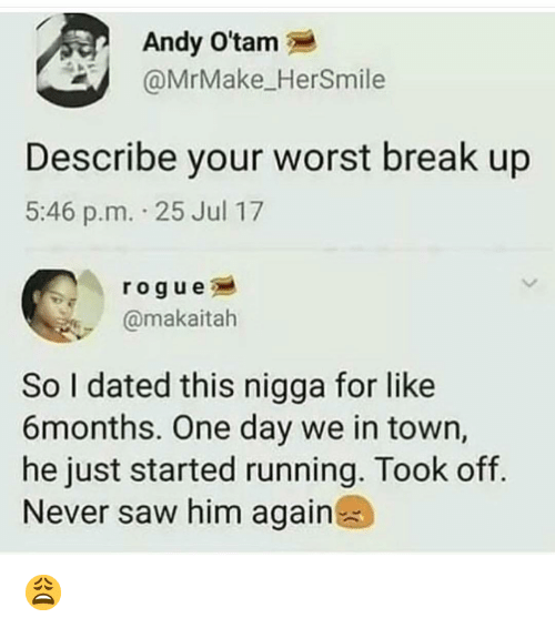 Memes, Saw, and Break: Andy O'tam  @MrMake_HerSmile  Describe your worst break up  5:46 p.m. 25 Jul 17  rogue  @makaitah  So I dated this nigga for like  6months. One day we in town,  he just started running. Took off  Never saw him again 😩