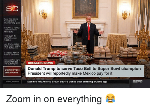 clemson: Andy Reid looking  forward to KFC  Championship game  BREAKING NEWS:  Zion Wiliamson  takes dump  THIS JUST IN:  Zion Williamson  breathes  Jon Gruden trades  Kyler Murray before  even drafting him  Bears sign Kareem:  Hunt as new kicker  Alshon Jeffery signs  endorsement deal  with Butterfingers  BREAKING NEWS  Donald Trump to serve Taco Bell to Super Bowl champion  President will reportedly make Mexico pay for it  Steelers WR Antonio Brown out 4-6 weeks after suffering bruised ego  Clemson visits  White House  ONFL MEMES Zoom in on everything 😂